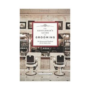 A GENTLEMAN'S GUIDE TO GROOMING: THE QUINTESSENTIAL HANDBOOK FOR THE MODERN MAN