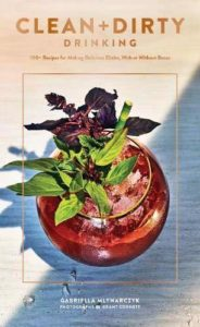CLEAN + DIRTY DRINKING: 100+ RECIPES FOR MAKING DELICIOUS ELIXIRS, WITH OR WITHOUT BOOZE