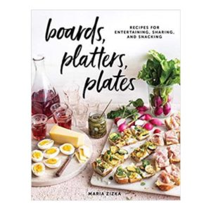 BOARDS, PLATTER, PLATES: RECIPES FOR ENTERTAINING, SHARING, AND SNACKING